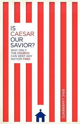 Is Caesar Our Savior? Why Only The Church Can Keep Any Nation Free  by  Eric Laverentz