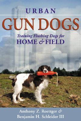 Urban Gun Dogs: Training Flushing Dogs for Home and Field  by  Anthony Z. Roettger