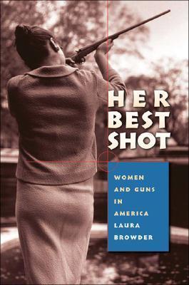 Her Best Shot: Women and Guns in America Laura Browder