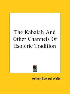 The Kabalah and Other Channels of Esoteric Tradition Arthur Edward Waite