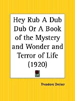 Hey, Rub-A-Dub-Dub: A Book of the Mystery and Wonder and Terror of Life Theodore Dreiser