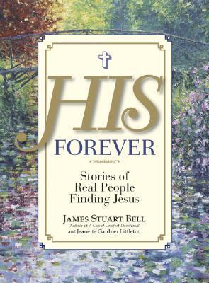 His Forever: Stories of Real People Finding Jesus  by  James Stuart Bell Jr.