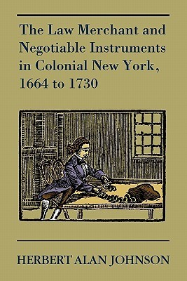 The Law Merchant and Negotiable Instruments in Colonial New York, 1664 to 1730 Herbert A. Johnson