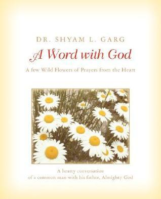 A Word with God: A Few Wild Flowers of Prayers from the Heart  by  Shyam Garg