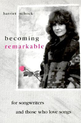 Becoming Remarkable: For Songwriters and Those Who Love Songs  by  Harriet Schock