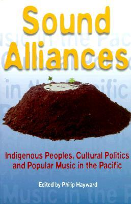 Sound Alliances: Indigenous Peoples, Cultural Politics, and Popular Music in the Pacific  by  Philip Hayward