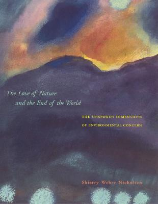 The Love of Nature and the End of the World: The Unspoken Dimensions of Environmental Concern Shierry Weber Nicholsen