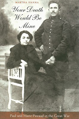 Your Death Would Be Mine: Paul and Marie Pireaud in the Great War Martha Hanna