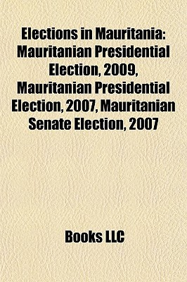 Elections in Mauritania: Mauritanian Presidential Election, 2009, Mauritanian Presidential Election, 2007, Mauritanian Senate Election, 2007  by  Books LLC