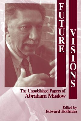 Future Visions: The Unpublished Papers of Abraham Maslow  by  Abraham Maslow