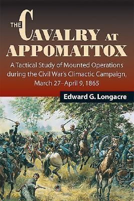 The Cavalry at Appomattox: A Tactical Study of Mounted Operations During the Civil Wars Climactic Campaign, March 27-April 9, 1865  by  Edward G. Longacre