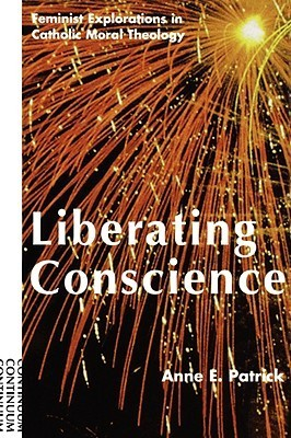 Liberating Conscience: Feminist Explorations in Catholic Moral Theology Anne E. Patrick
