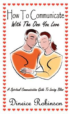 How To Communicate With The One You Love: A Spiritual Communication Guide To Loving Bliss  by  Dineice Robinson