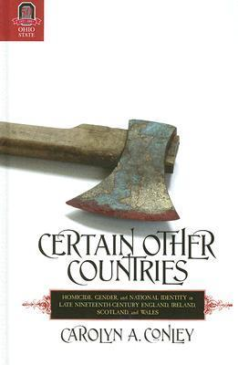 CERTAIN OTHER COUNTRIES: Homicide, Gender, and National Identity in Late Nineteenth-Century England, Ireland, Scotland, and Wales  by  CAROLYN CONLEY