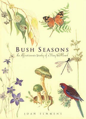 Bush Seasons: An Affectionate Record of a Tiny Bushland: An Affectionate Record of a Tiny Bushland Joan Semmens
