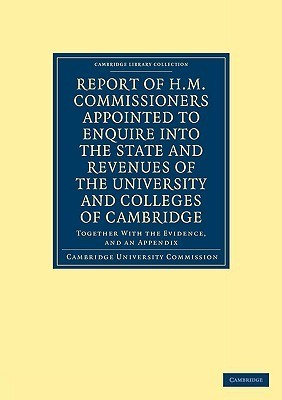 Report of H. M. Commissioners Appointed to Enquire Into the State and Revenues of the University and Colleges of Cambridge: Together with the Evidence, and an Appendix  by  Cambridge University Commission