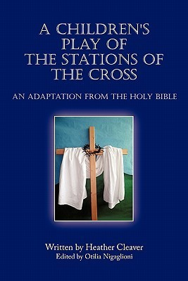 A Childrens Play of the Stations of the Cross: An Adaptation from the Holy Bible  by  Heather Cleaver