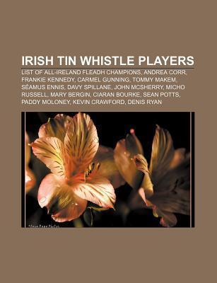 Irish Tin Whistle Players: List of All-Ireland Fleadh Champions, Andrea Corr, Frankie Kennedy, Carmel Gunning, Tommy Makem, S Amus Ennis Source Wikipedia