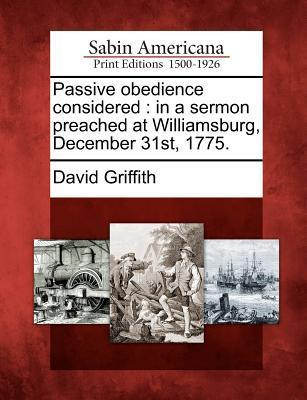 Passive Obedience Considered: In a Sermon Preached at Williamsburg, December 31st, 1775.  by  David Griffith