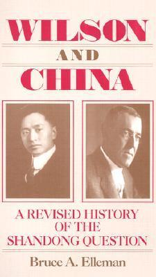 Wilson and China: A Revised History of the Shandong Question  by  Bruce A. Elleman