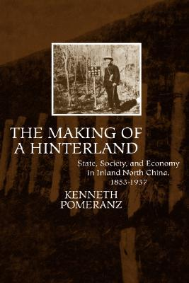 The Making of a Hinterland: State, Society, and Economy in Inland North China, 1853-1937 Kenneth Pomeranz