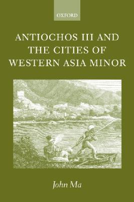 Antiochos III and the Cities of Western Asia Minor: With New Preface and Addenda  by  John Ma