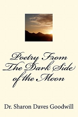 Poetry from the Dark Side of the Moon: Poetry from the Dark Side of the Moon  by  Sharon Goodwill