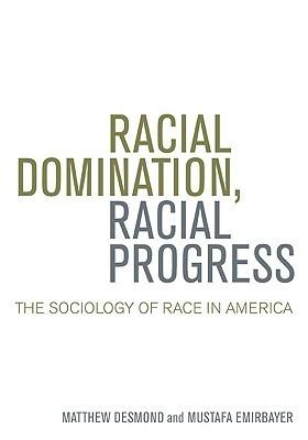 Racial Domination, Racial Progress: The Sociology of Race in America Matthew Desmond