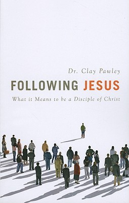 Following Jesus: What It Means to Be a Disciple of Christ Clay Pawley
