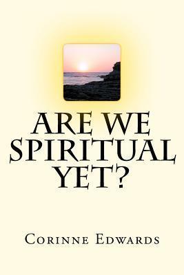 Are We Spiritual Yet? Corinne Edwards