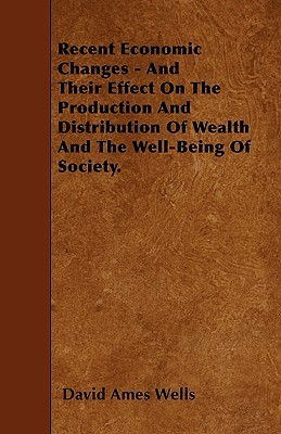 Recent Economic Changes - And Their Effect on the Production and Distribution of Wealth and the Well-Being of Society David Ames Wells