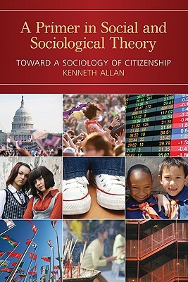 A Primer in Social and Sociological Theory: Toward a Sociology of Citizenship  by  Kenneth Allan