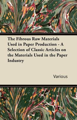 The Fibrous Raw Materials Used in Paper Production - A Selection of Classic Articles on the Materials Used in the Paper Industry  by  Various