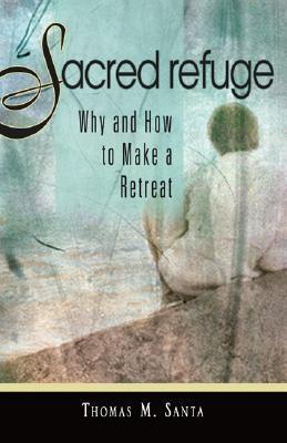 Sacred Refuge: Why and How to Make a Retreat Thomas M. Santa