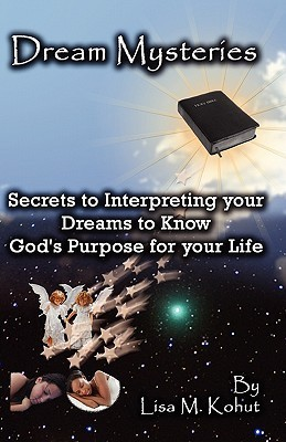 Dream Mysteries: Secrets to Interpreting Your Dreams to Know Gods Purpose for Your Life  by  Lisa Kohut