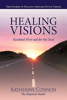 Healing Visions: True Stories of Healing Through Divine Visions Essential First-Aid for the Soul Katherine Connon