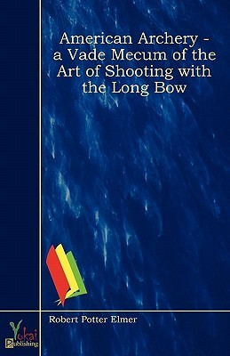American Archery - A Vade Mecum of the Art of Shooting with the Long Bow  by  Robert Potter Elmer