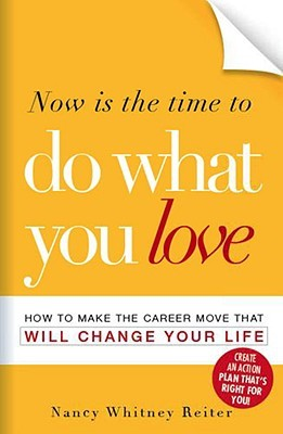 Now Is The Time To Do What You Love: How To Make The Career Move That Will Change Your Life Nancy Whitney-Reiter