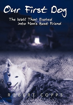 Our First Dog: The Wolf That Evolved Into Mans Best Friend Robert Copps