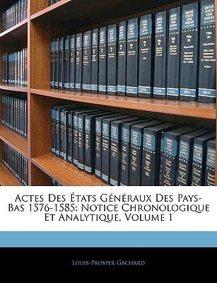Actes Des Tats Gnraux Des Pays-Bas 1576-1585: Notice Chronologique Et Analytique, Volume 1 Louis-Prosper Gachard
