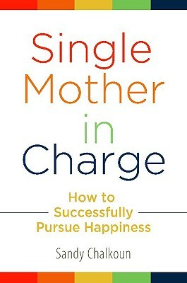 Single Mother in Charge: How to Successfully Pursue Happiness Sandy Chalkoun