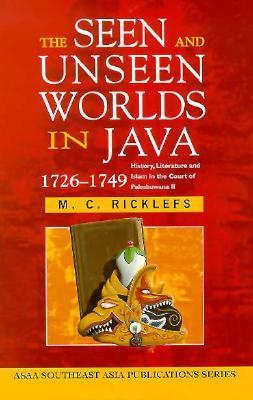 The Seen and Unseen Worlds in Java, 1726-1749: History, Literature and Islam in the Court of Pakubuwana II (Southeast Asia Publications Series) M.C. Ricklefs