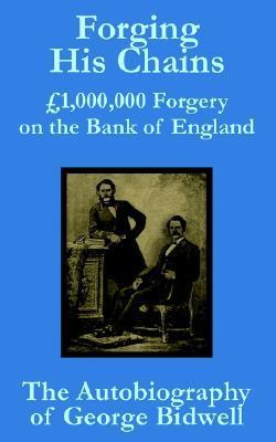 Forging His Chains: 1,000,000 Forgery on the Bank of England -- The Autobiography of George Bidwell  by  George Chandos Bidwell