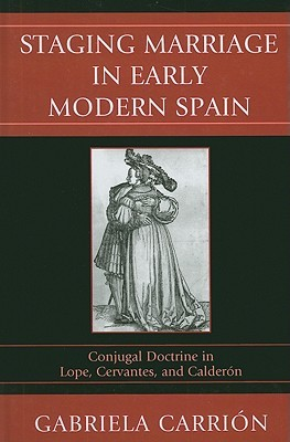 Staging Marriage in Early Modern Spain: Conjugal Doctrine in Lope, Cervantes, and Calderon Gabriela Carrion