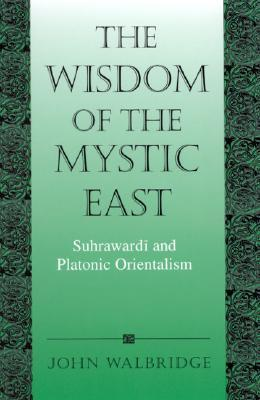 The Wisdom of the Mystic East: Suhrawardai and Platonic Orientalism: Suhrawardi and Platonic Orientalism (SUNY Series in Islam)  by  John Walbridge