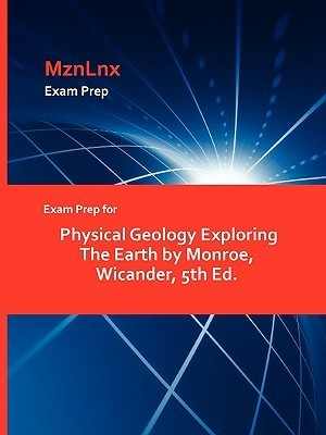 Exam Prep for Physical Geology Exploring the Earth Monroe, Wicander, 5th Ed by Wicander Monroe
