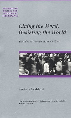 Living the Word, Resisting the World: The Life and Thought of Jacques Ellul Andrew Goddard