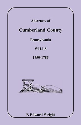 Abstracts Of Cumberland County, Pennsylvania Wills, 1750 1785  by  F. Edward Wright