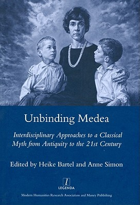 Unbinding Medea: Interdisciplinary Approaches to a Classical Myth from Antiquity to the 21st Century Heike Bartel