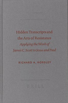 Hidden Transcripts and the Arts of Resistance: Applying the Work of James C. Scott to Jesus and Paul  by  Richard A. Horsley